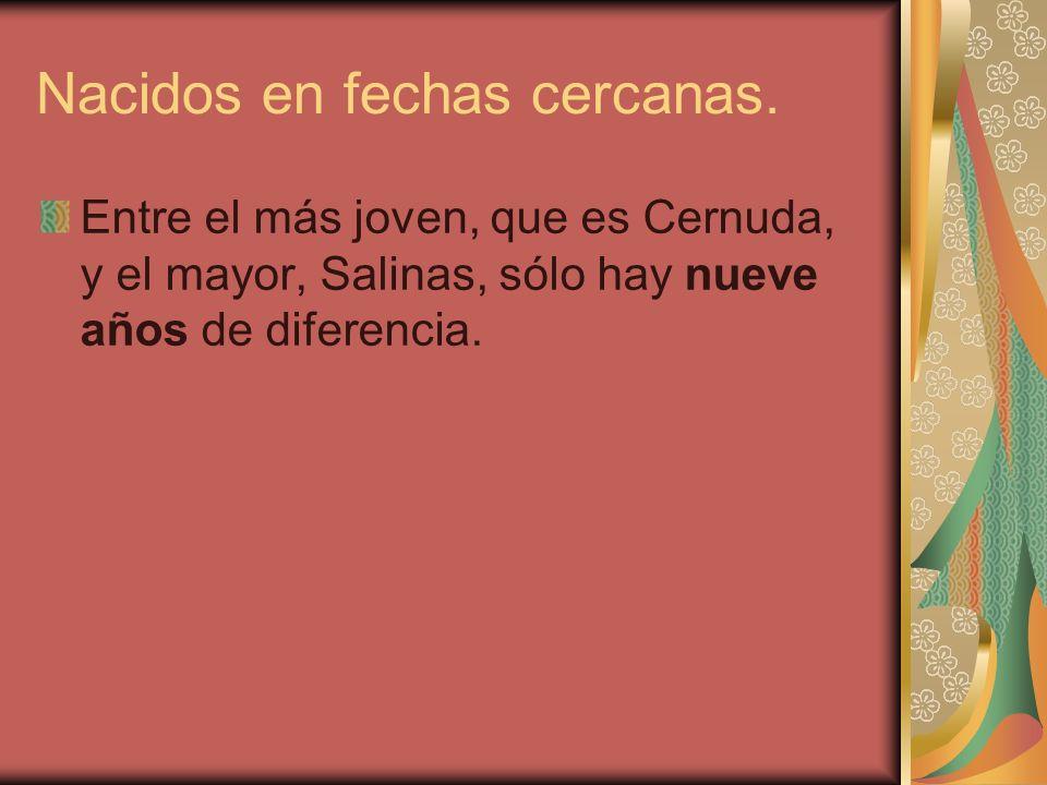 Nacidos en fechas cercanas. Entre el más joven, que es Cernuda, y el mayor, Salinas, sólo hay nueve años de diferencia.