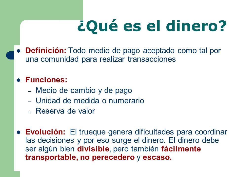 ¿Qué es el dinero? Definición: Todo medio de pago aceptado como tal por una comunidad para realizar transacciones Funciones: – Medio de cambio y de pa