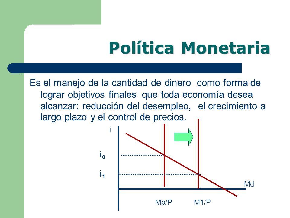 Política Monetaria Es el manejo de la cantidad de dinero como forma de lograr objetivos finales que toda economía desea alcanzar: reducción del desemp