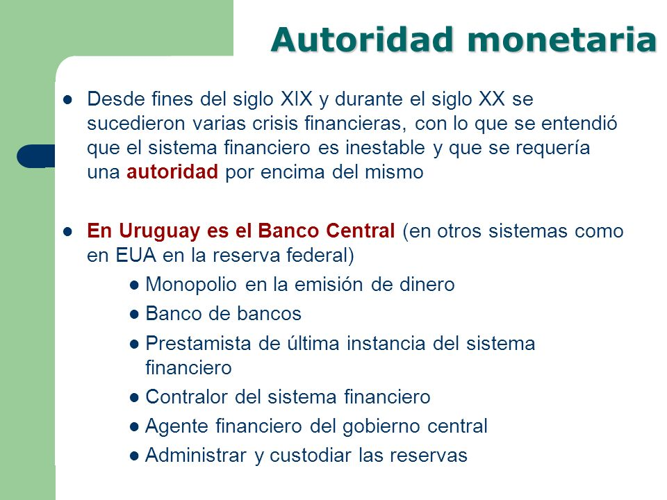 Autoridad monetaria Desde fines del siglo XIX y durante el siglo XX se sucedieron varias crisis financieras, con lo que se entendió que el sistema fin