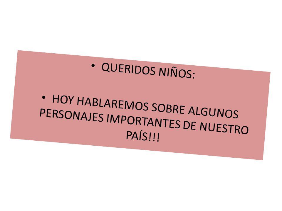 QUERIDOS NIÑOS: HOY HABLAREMOS SOBRE ALGUNOS PERSONAJES IMPORTANTES DE NUESTRO PAÍS!!!