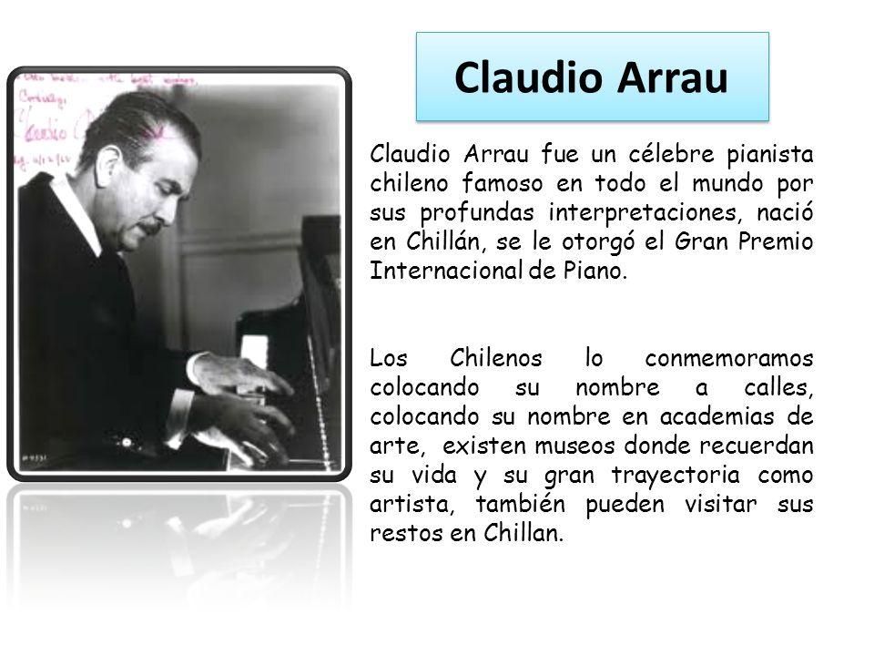 Claudio Arrau Claudio Arrau fue un célebre pianista chileno famoso en todo el mundo por sus profundas interpretaciones, nació en Chillán, se le otorgó el Gran Premio Internacional de Piano.