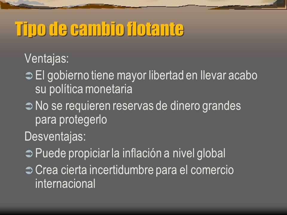 Tipo de cambio flotante Ventajas: El gobierno tiene mayor libertad en llevar acabo su política monetaria No se requieren reservas de dinero grandes pa