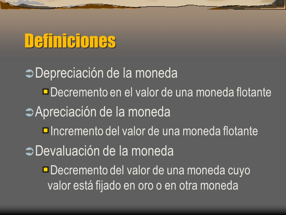 Definiciones Depreciación de la moneda Decremento en el valor de una moneda flotante Apreciación de la moneda Incremento del valor de una moneda flota