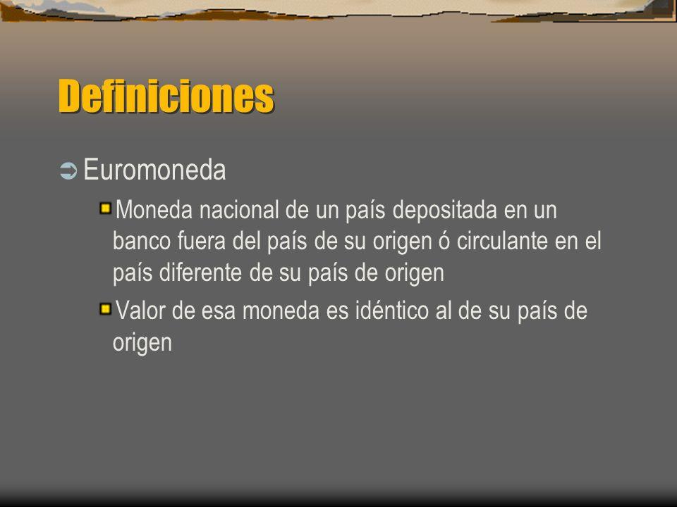 Definiciones Euromoneda Moneda nacional de un país depositada en un banco fuera del país de su origen ó circulante en el país diferente de su país de