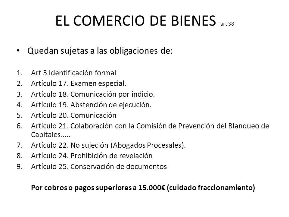EL COMERCIO DE BIENES art 38 Quedan sujetas a las obligaciones de: 1.Art 3 Identificación formal 2.Artículo 17. Examen especial. 3.Artículo 18. Comuni