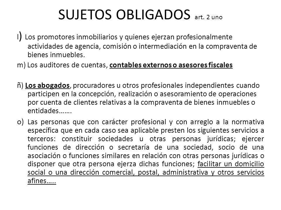 SUJETOS OBLIGADOS art. 2 uno l ) Los promotores inmobiliarios y quienes ejerzan profesionalmente actividades de agencia, comisión o intermediación en