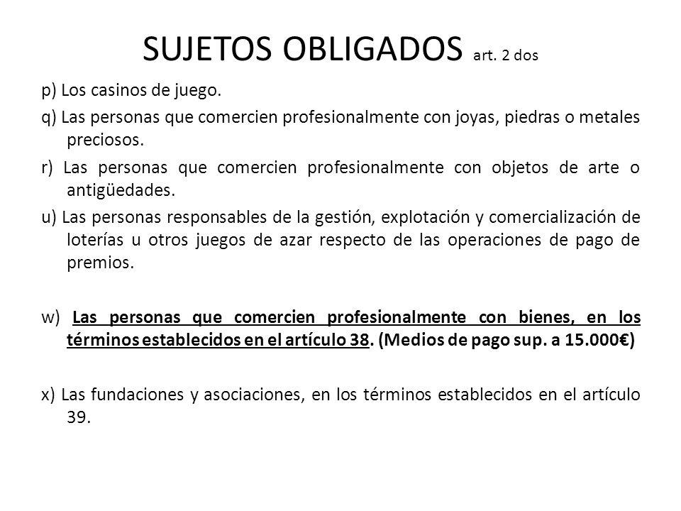 SUJETOS OBLIGADOS art. 2 dos p) Los casinos de juego. q) Las personas que comercien profesionalmente con joyas, piedras o metales preciosos. r) Las pe