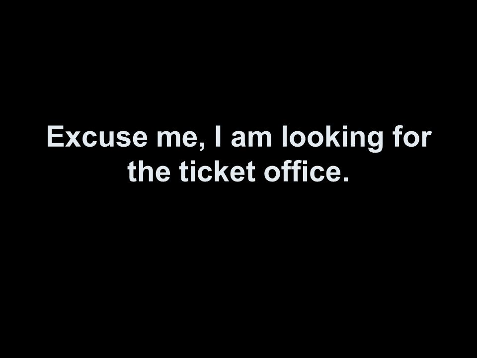 Excuse me, I am looking for the ticket office.