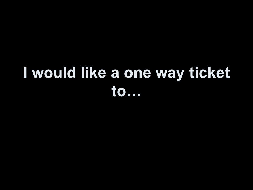 I would like a one way ticket to…