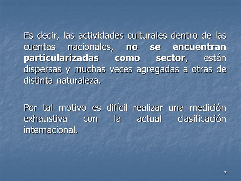 7 Es decir, las actividades culturales dentro de las cuentas nacionales, no se encuentran particularizadas como sector, están dispersas y muchas veces agregadas a otras de distinta naturaleza.