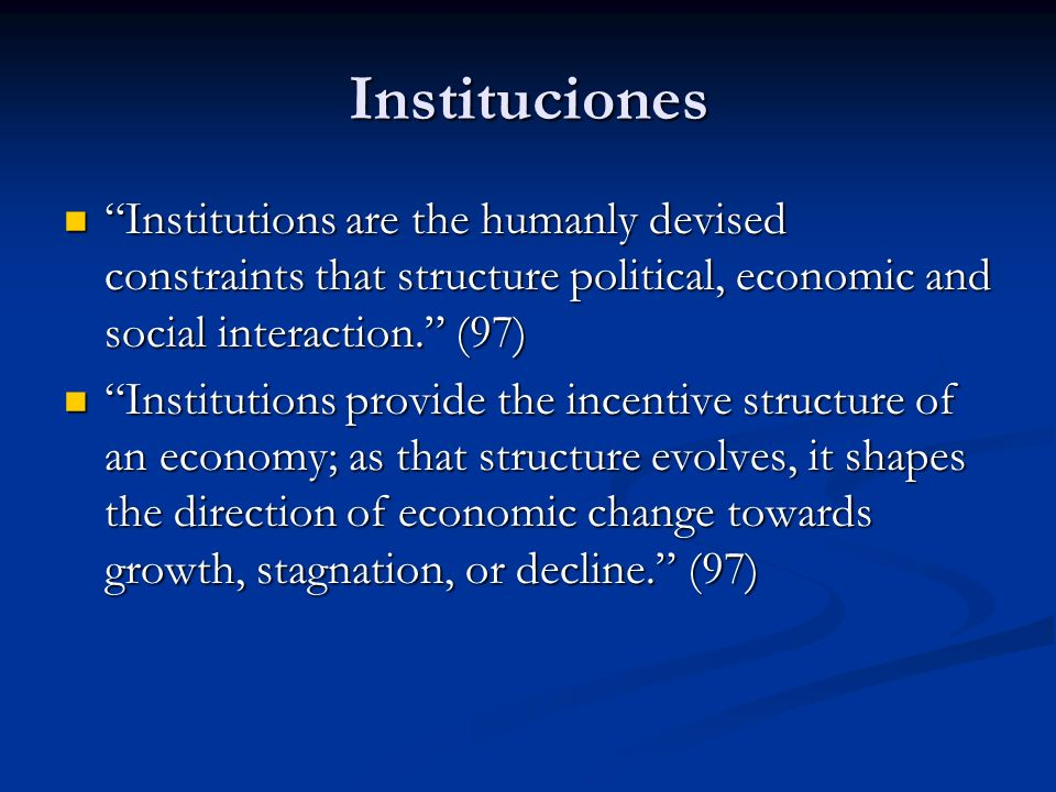 Instituciones The central issue of economic history and of economic development is to account for the evolution of political and economic institutions that create an economic environment that induces increasing productivity.