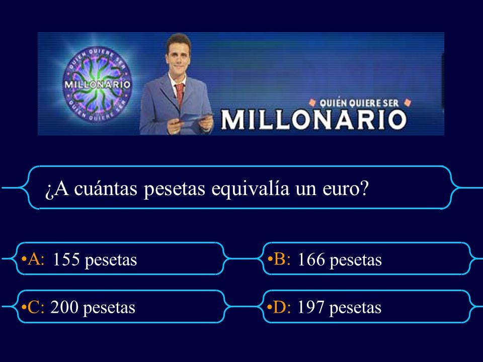 A:B: D:C: ¿A cuántas pesetas equivalía un euro? 200 pesetas197 pesetas 155 pesetas 166 pesetas