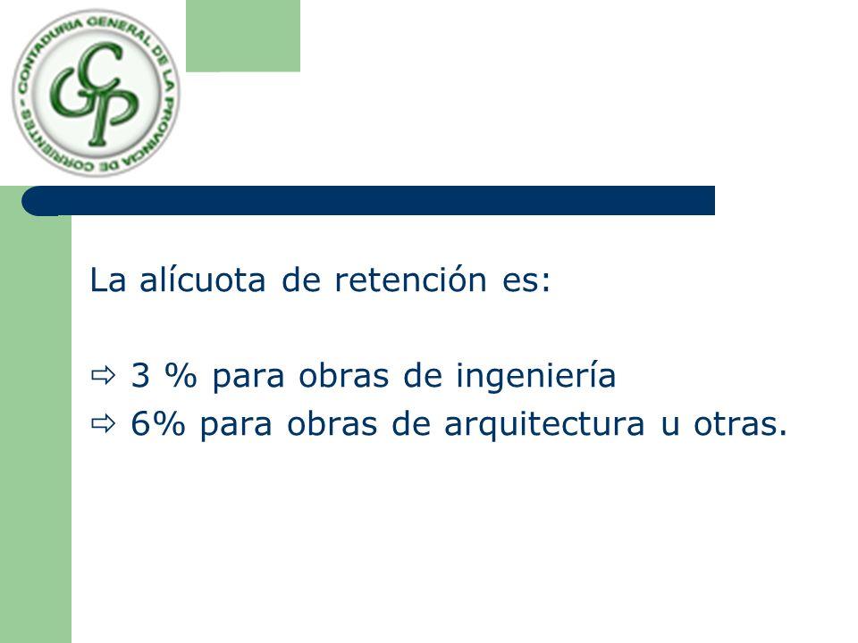 La alícuota de retención es: 3 % para obras de ingeniería 6% para obras de arquitectura u otras.