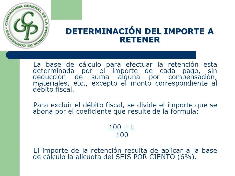 DETERMINACIÓN DEL IMPORTE A RETENER La base de cálculo para efectuar la retención esta determinada por el importe de cada pago, sin deducción de suma alguna por compensación, materiales, etc., excepto el monto correspondiente al débito fiscal.