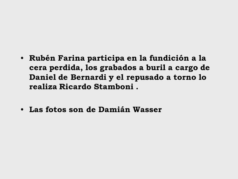 Rubén Farina participa en la fundición a la cera perdida, los grabados a buril a cargo de Daniel de Bernardi y el repusado a torno lo realiza Ricardo