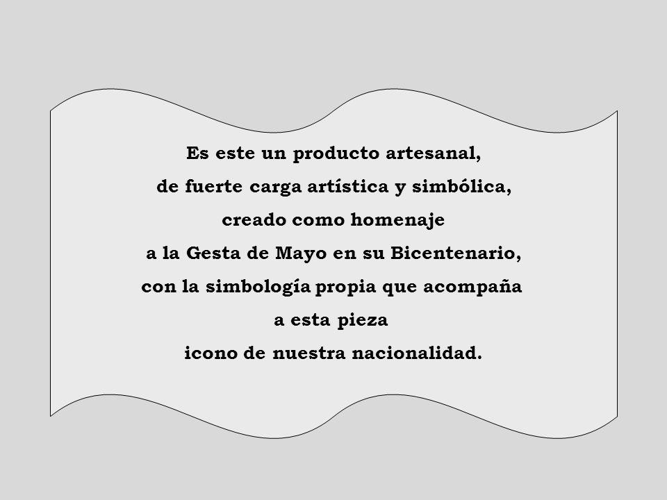 Es este un producto artesanal, de fuerte carga artística y simbólica, creado como homenaje a la Gesta de Mayo en su Bicentenario, con la simbología pr