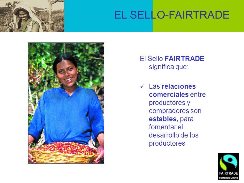 El Sello FAIRTRADE significa que: Las relaciones comerciales entre productores y compradores son estables, para fomentar el desarrollo de los producto