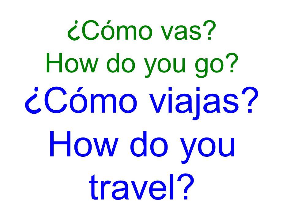 ¿ Cómo vas How do you go ¿ Cómo viajas How do you travel