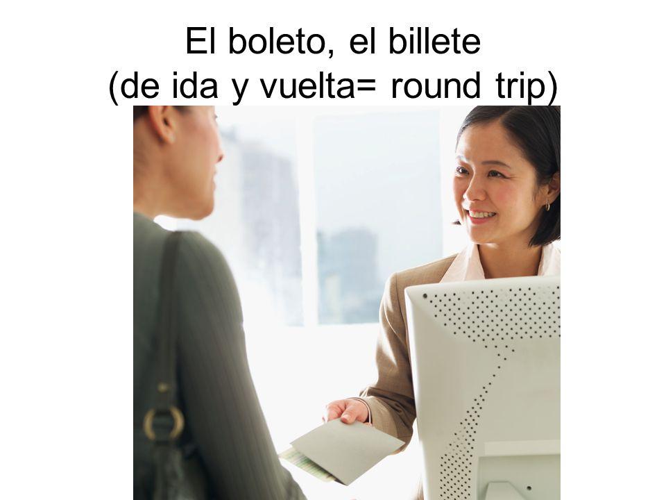 El boleto, el billete (de ida y vuelta= round trip)