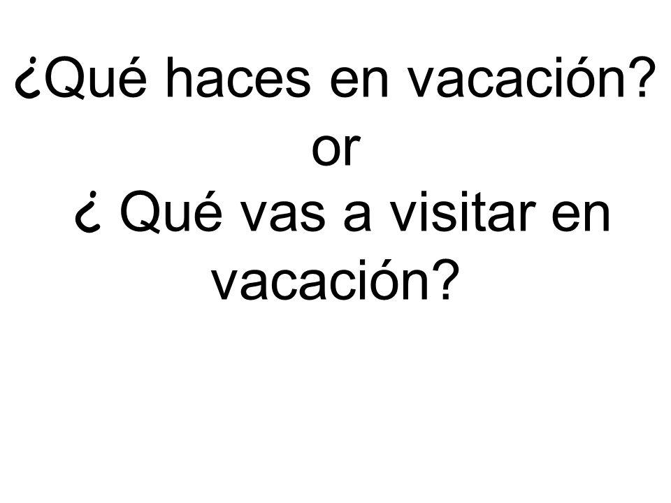¿ Qué haces en vacación? or ¿ Qué vas a visitar en vacación?