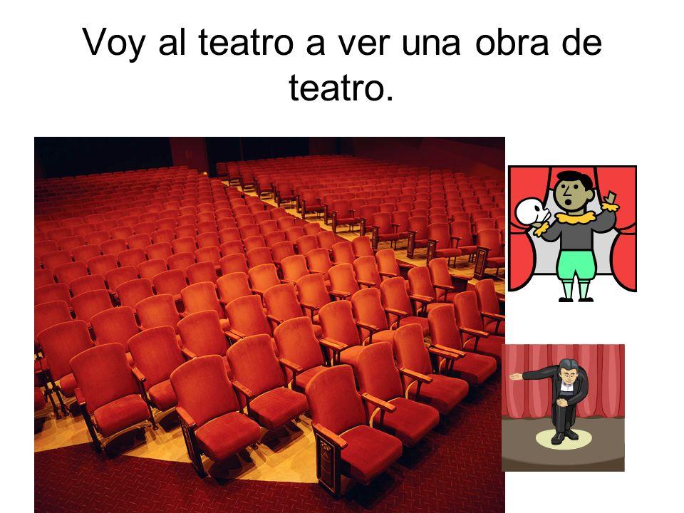 Voy al teatro a ver una obra de teatro.