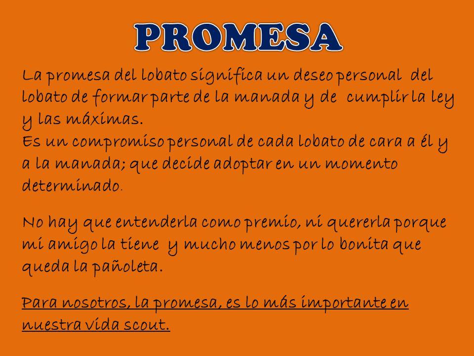 La promesa del lobato significa un deseo personal del lobato de formar parte de la manada y de cumplir la ley y las máximas. Es un compromiso personal