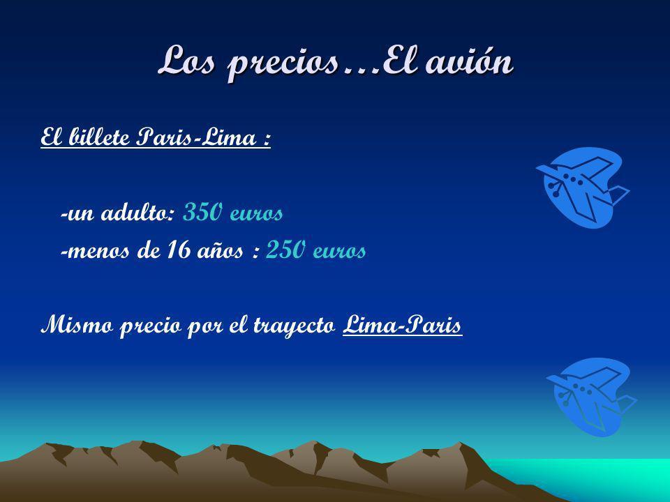 Los precios…El avión El billete Paris-Lima : -un adulto: 350 euros -menos de 16 años : 250 euros Mismo precio por el trayecto Lima-Paris