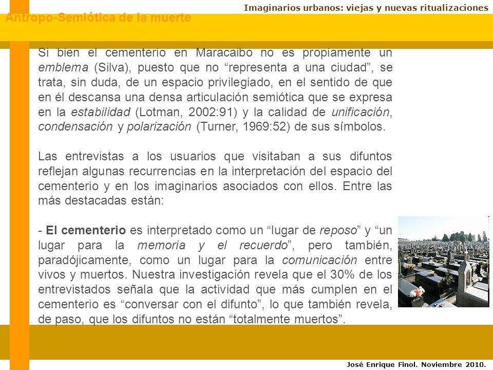 Imaginarios urbanos: viejas y nuevas ritualizaciones Si bien el cementerio en Maracaibo no es propiamente un emblema (Silva), puesto que no representa a una ciudad, se trata, sin duda, de un espacio privilegiado, en el sentido de que en él descansa una densa articulación semiótica que se expresa en la estabilidad (Lotman, 2002:91) y la calidad de unificación, condensación y polarización (Turner, 1969:52) de sus símbolos.
