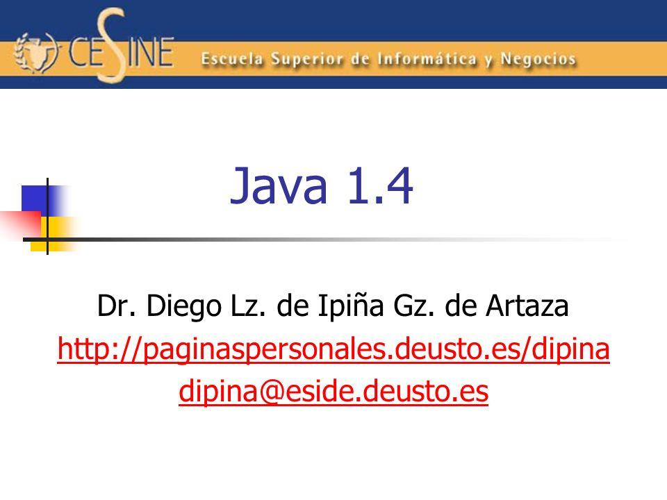 Java 1.4 Dr. Diego Lz. de Ipiña Gz. de Artaza http://paginaspersonales.deusto.es/dipina dipina@eside.deusto.es