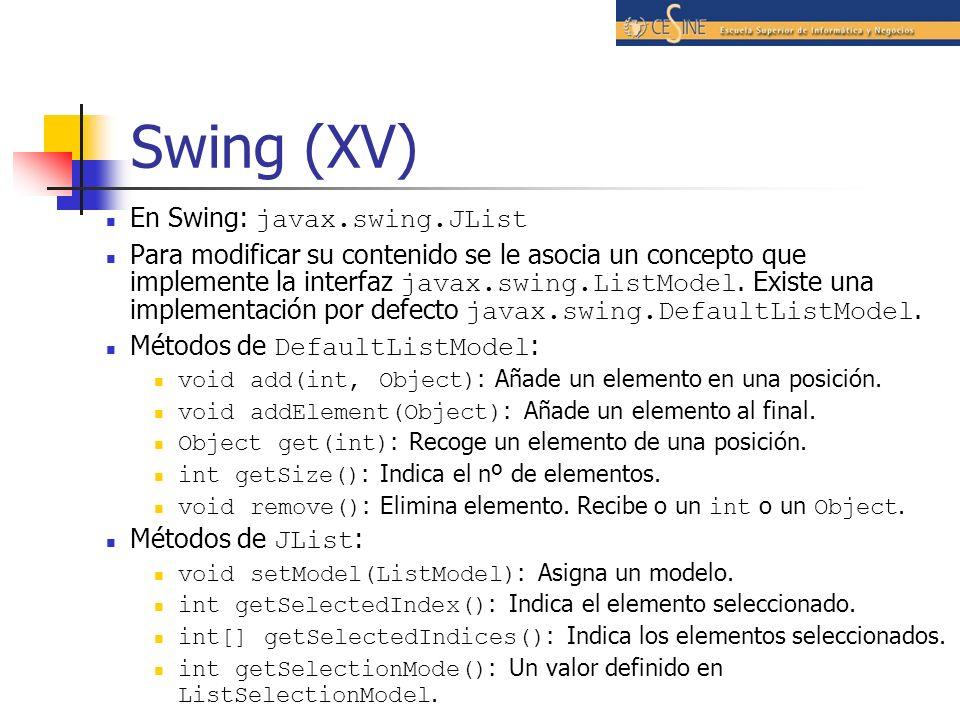 Swing (XV) En Swing: javax.swing.JList Para modificar su contenido se le asocia un concepto que implemente la interfaz javax.swing.ListModel. Existe u