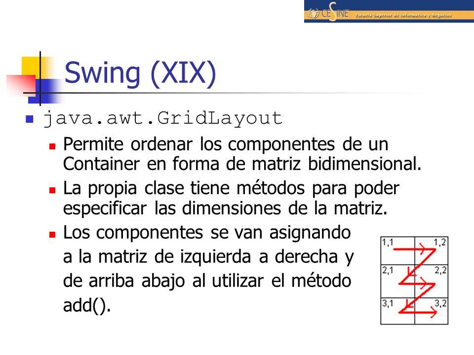 Swing (XIX) java.awt.GridLayout Permite ordenar los componentes de un Container en forma de matriz bidimensional. La propia clase tiene métodos para p