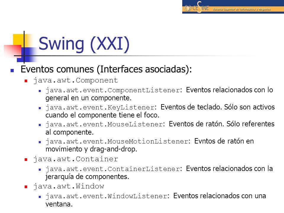 Swing (XXI) Eventos comunes (Interfaces asociadas): java.awt.Component java.awt.event.ComponentListener : Eventos relacionados con lo general en un co