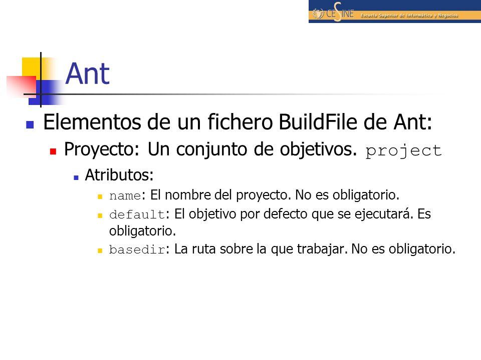 Ant Elementos de un fichero BuildFile de Ant: Proyecto: Un conjunto de objetivos. project Atributos: name : El nombre del proyecto. No es obligatorio.