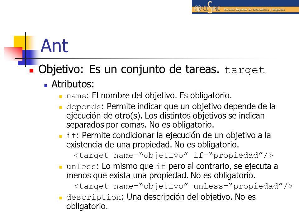 Ant Objetivo: Es un conjunto de tareas. target Atributos: name : El nombre del objetivo. Es obligatorio. depends : Permite indicar que un objetivo dep