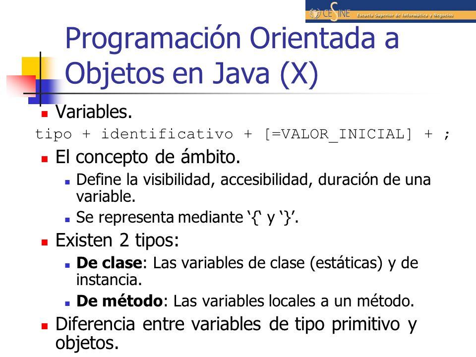 Programación Orientada a Objetos en Java (X) Variables. tipo + identificativo + [=VALOR_INICIAL] + ; El concepto de ámbito. Define la visibilidad, acc