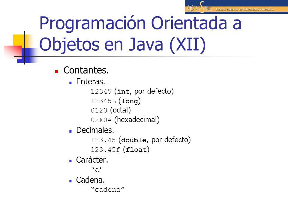 Programación Orientada a Objetos en Java (XII) Contantes. Enteras. 12345 ( int, por defecto) 12345L ( long ) 0123 (octal) 0xF0A (hexadecimal) Decimale