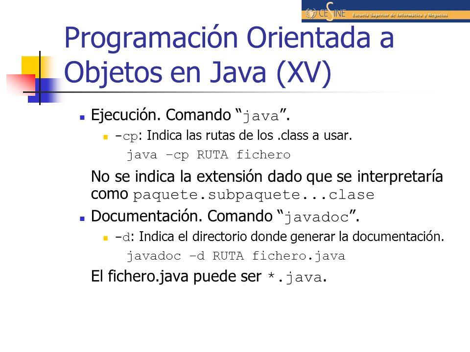 Programación Orientada a Objetos en Java (XV) Ejecución. Comando java. -cp : Indica las rutas de los.class a usar. java –cp RUTA fichero No se indica
