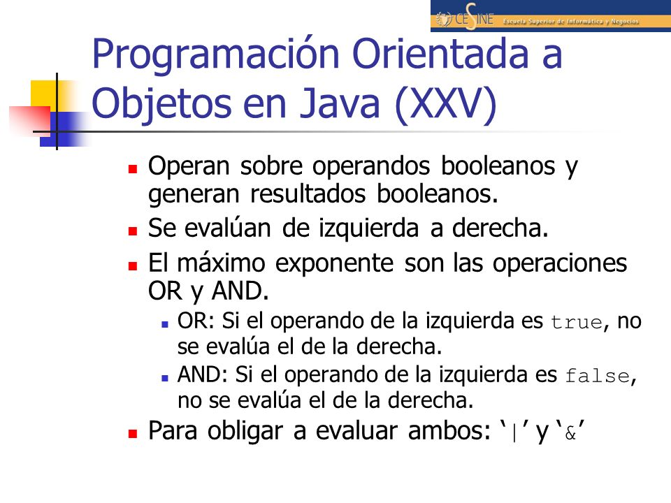 Programación Orientada a Objetos en Java (XXV) Operan sobre operandos booleanos y generan resultados booleanos. Se evalúan de izquierda a derecha. El