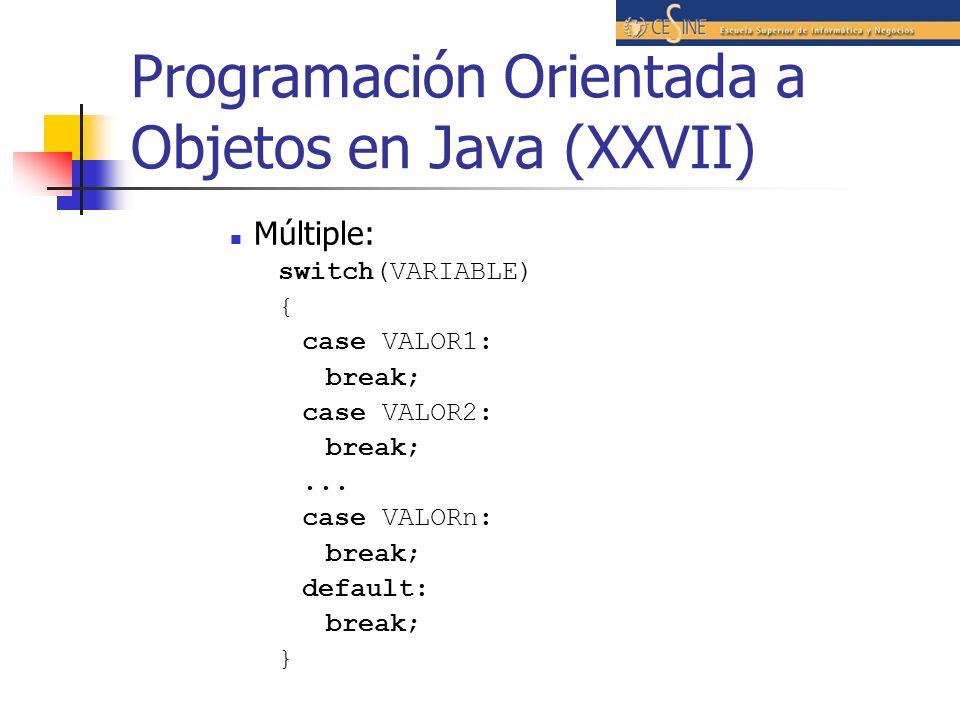 Programación Orientada a Objetos en Java (XXVII) Múltiple: switch(VARIABLE) { case VALOR1: break; case VALOR2: break;... case VALORn: break; default: