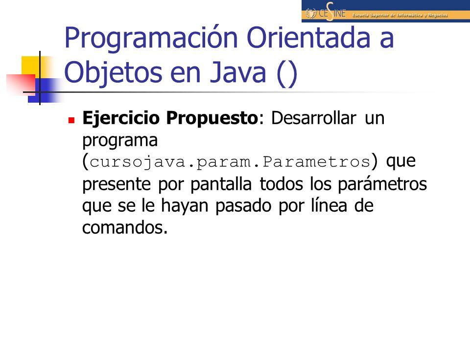 Programación Orientada a Objetos en Java () Ejercicio Propuesto: Desarrollar un programa ( cursojava.param.Parametros ) que presente por pantalla todo