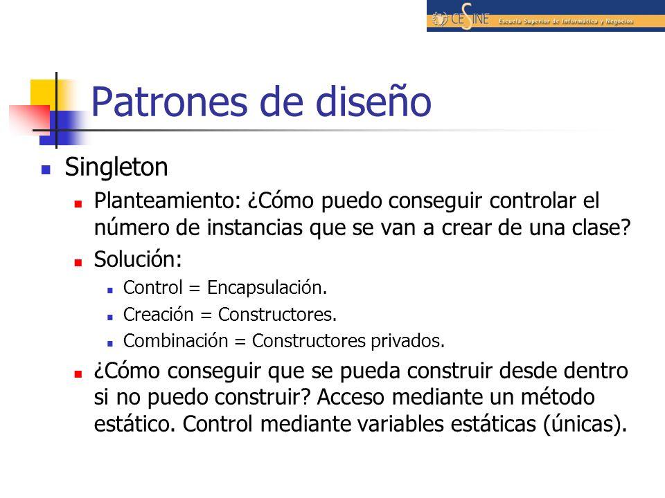Patrones de diseño Singleton Planteamiento: ¿Cómo puedo conseguir controlar el número de instancias que se van a crear de una clase? Solución: Control