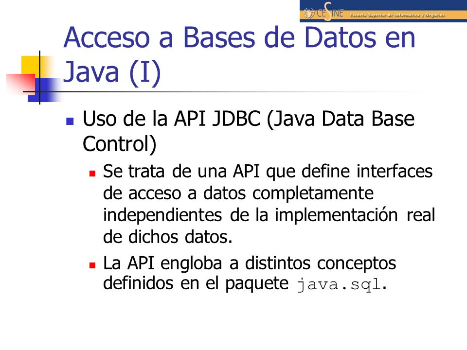 Acceso a Bases de Datos en Java (I) Uso de la API JDBC (Java Data Base Control) Se trata de una API que define interfaces de acceso a datos completame