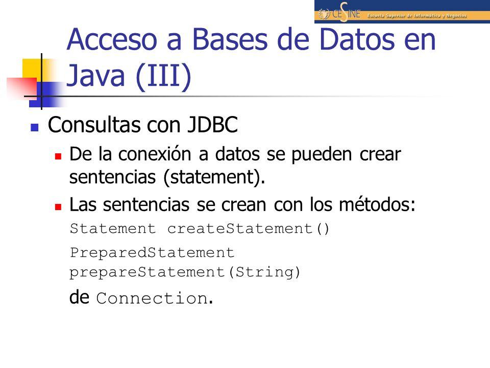 Acceso a Bases de Datos en Java (III) Consultas con JDBC De la conexión a datos se pueden crear sentencias (statement). Las sentencias se crean con lo
