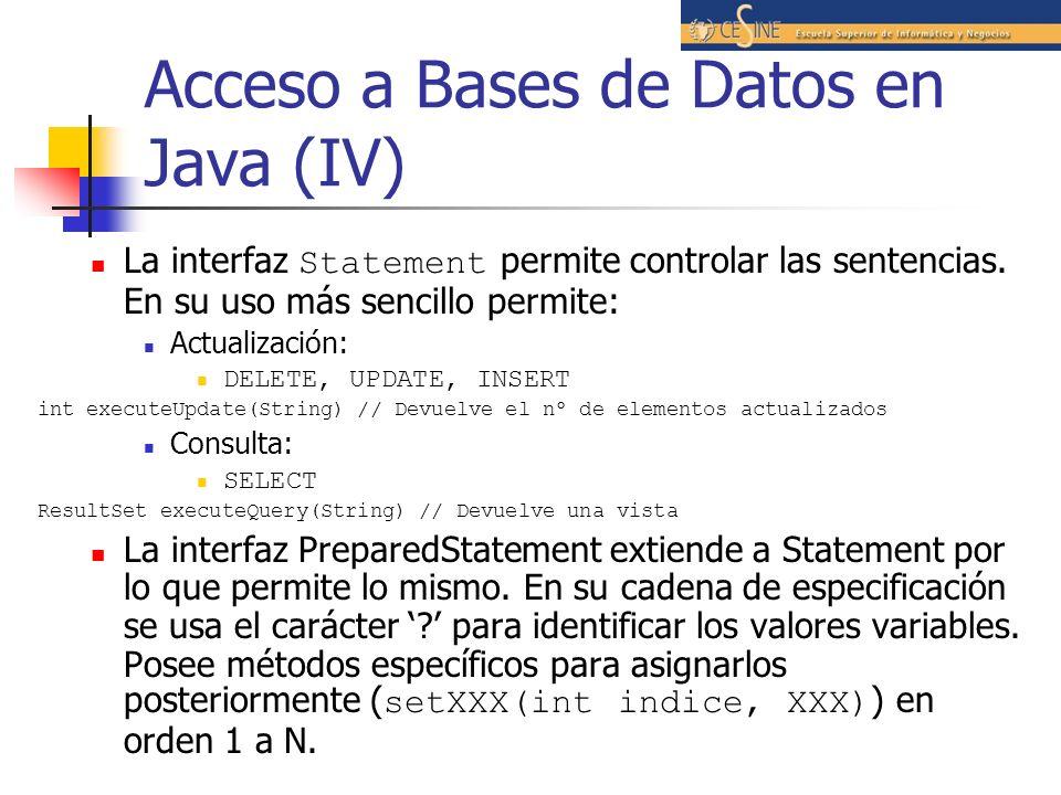Acceso a Bases de Datos en Java (IV) La interfaz Statement permite controlar las sentencias. En su uso más sencillo permite: Actualización: DELETE, UP