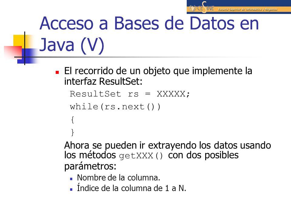 Acceso a Bases de Datos en Java (V) El recorrido de un objeto que implemente la interfaz ResultSet: ResultSet rs = XXXXX; while(rs.next()) { } Ahora s