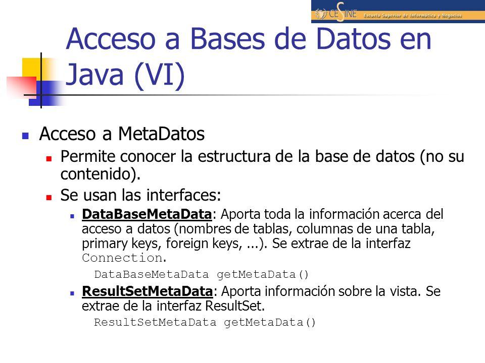 Acceso a Bases de Datos en Java (VI) Acceso a MetaDatos Permite conocer la estructura de la base de datos (no su contenido). Se usan las interfaces: D