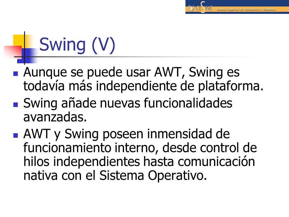 Swing (V) Aunque se puede usar AWT, Swing es todavía más independiente de plataforma. Swing añade nuevas funcionalidades avanzadas. AWT y Swing poseen