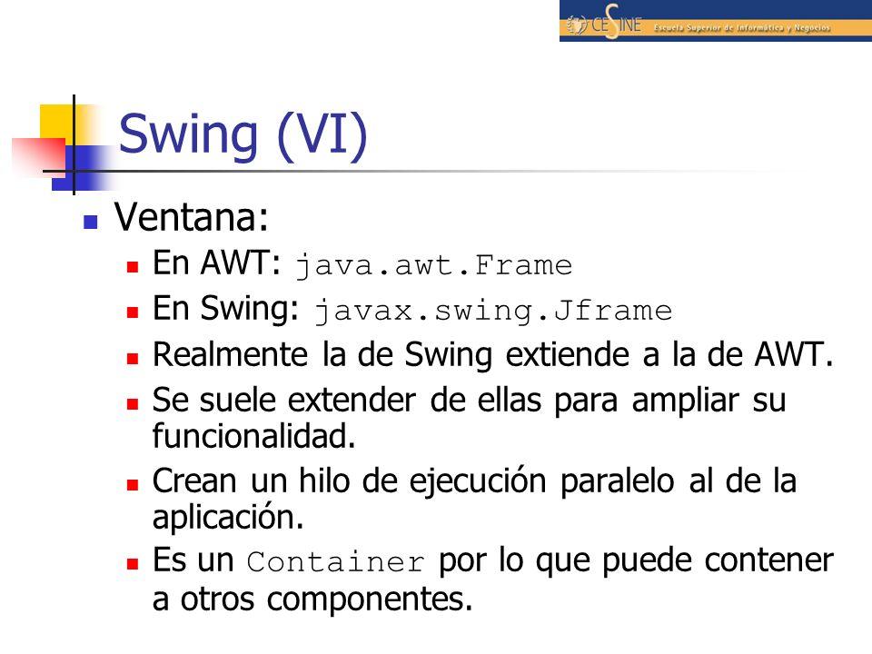 Swing (VI) Ventana: En AWT: java.awt.Frame En Swing: javax.swing.Jframe Realmente la de Swing extiende a la de AWT. Se suele extender de ellas para am