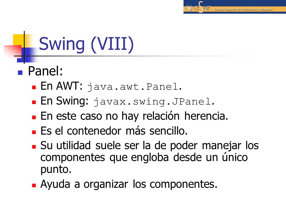 Swing (VIII) Panel: En AWT: java.awt.Panel. En Swing: javax.swing.JPanel. En este caso no hay relación herencia. Es el contenedor más sencillo. Su uti